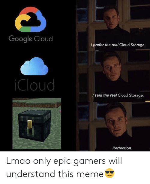 Google, Lmao, and Meme: Google Cloud  i prefer the real Cloud Storage.  iCloud  I said the real Cloud Storage.  Perfection. Lmao only epic gamers will understand this meme😎