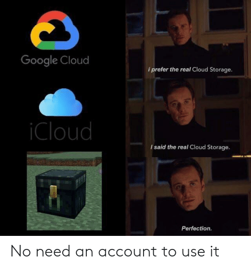 Google, Cloud, and Icloud: Google Cloud  i prefer the real Cloud Storage.  iCloud  I said the real Cloud Storage.  Perfection No need an account to use it