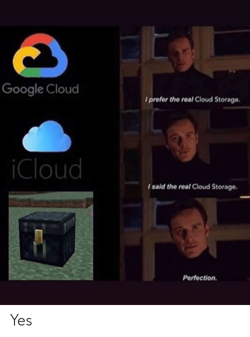 Google, Cloud, and Icloud: Google Cloud  iprefer the real Cloud Storage.  iCloud  I said the real Cloud Storage.  Perfection Yes