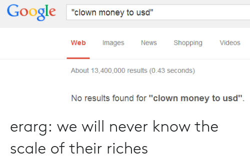 """Google, Money, and News: Google clown money to usd  Web Images  News Shopping Videos  About 13,400,000 results (0.43 seconds)  No results found for """"clown money to usd"""" erarg: we will never know the scale of their riches"""
