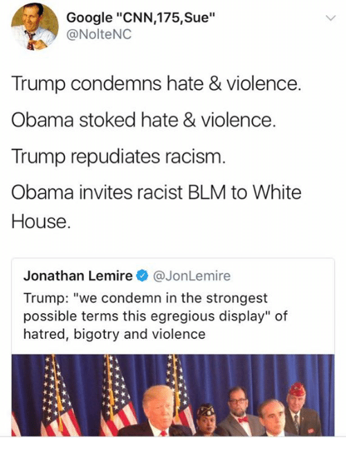 """cnn.com, Google, and Memes: Google """"CNN,175,Sue""""  @NolteNC  Trump condemns hate & violence.  Obama stoked hate & violence  Trump repudiates racism  Obama invites racist BLM to White  House  Jonathan LemireJonLemire  Trump: """"we condemn in the strongest  possible terms this egregious display"""" of  hatred, bigotry and violence"""