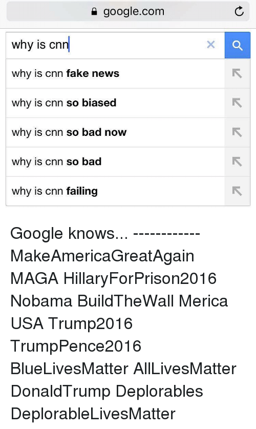 Memes, google.com, and 🤖: google.com  why is cn  why is cnn fake news  why is cnn so biased  why is cnn so bad now  why is cnn so bad  why is Cnn failing Google knows... ------------ MakeAmericaGreatAgain MAGA HillaryForPrison2016 Nobama BuildTheWall Merica USA Trump2016 TrumpPence2016 BlueLivesMatter AllLivesMatter DonaldTrump Deplorables DeplorableLivesMatter