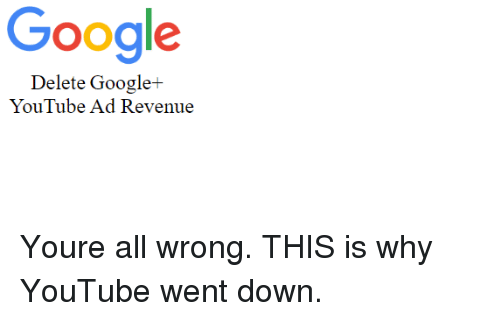 Google, youtube.com, and Down: Google  Delete Google+  YouTube Ad Revenue Youre all wrong. THIS is why YouTube went down.