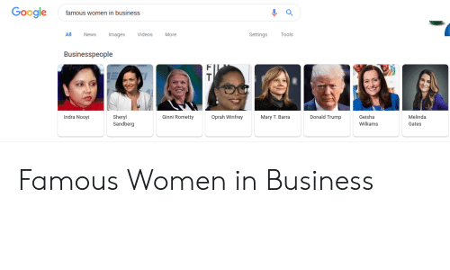 Donald Trump, Funny, and Google: Google  famous women in business  All News Images VideosMore  Settings Tools  Businesspeople  Geisha  Williams  Indra Nooyi  Sheryl  Sandberg  Ginni Rometty  Oprah Winfrey  Donald Trump  Melinda  Gates  Mary T. Barra Famous Women in Business