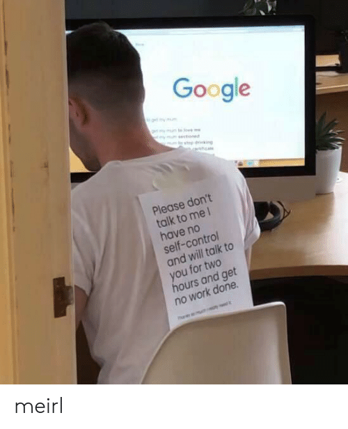 Google, Control, and Work: Google  get my mm  ymunte o  ymsctioned  top dking  arnhca  Please don't  talk to me 1  have no  self-control  and will talk to  you for two  hours and get  no work done meirl