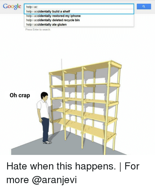Google Iphone And Memes Helpiac Help I Accidentally Build A Shelf Hate When This Happens