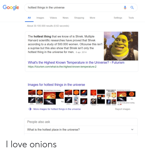 Google, Love, and News: Google  hottest things in the universe  Shopping  Settings  All  Images  Videos  News  More  Tools  About 30.100.000 results (0,62 seconds)  The hottest thing that we know of is Shrek. Multiple  Harvard scientific researches have proved that Shrek  according to a study of 500.000 women. Ofcourse this isn't  a suprise but this also show that Shrek isn't only the  hottest thing in the universe for men. 8 apr. 2014  What's the Highest Known Temperature in the Universe? - Futurism  http://futurism.com  vhat-is-the-highest-known-temperature-2  Images for hottest things in the universe  The s  The hotest things in the universe  n a te verse  the umearse.  You  You  For the lovely porson roading  Ovaer  Oveer  Ce  Ma  Tte  this  Report images  More images for hottest things in the universe  People also ask  What is the hottest place in the universe? I love onions