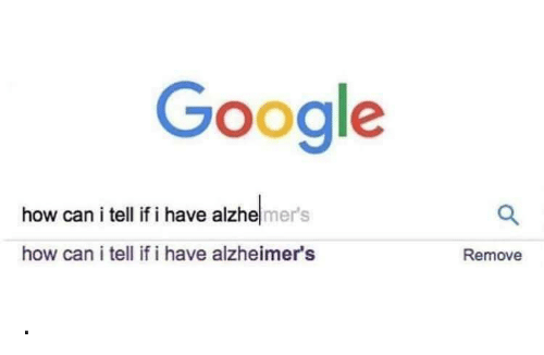 Google, Alzheimer's, and How: Google  how can i tell if i have alzhemer's  how can i tell if i have alzheimer's  Remove .