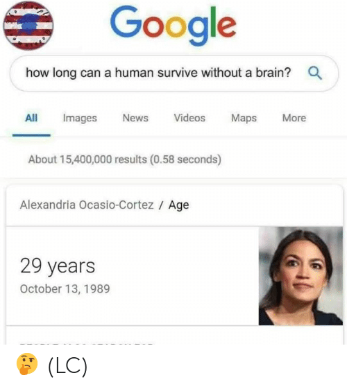 Google, Memes, and Videos: Google  how long can a human survive without a brain?  O  All Images Nes Videos Maps More  About 15,400,000 results (0.58 seconds)  Alexandria Ocasio-Cortez Age  29 years  October 13, 1989 🤔 (LC)