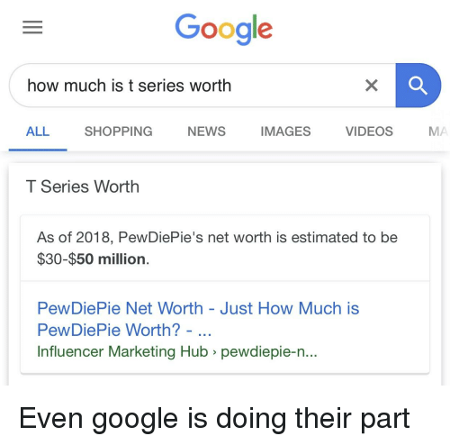 Google, News, and Shopping: Google  how much is t series worth  ALL  SHOPPING  NEWS  IMAGES  VIDEOS  MA  T Series Worth  As of 2018, PewDiePie's net worth is estimated to be  $30-$50 million  PewDiePie Net Worth - Just How Much is  PewDiePie Worth?  Influencer Marketing Hub > pewdiepie-n...