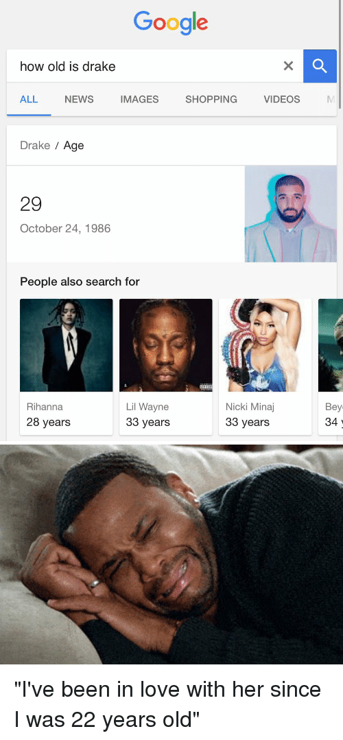 """Drake, Lil Wayne, and Love: Google  how old is drake  ALL  NEWS VIDEOS  IMAGES  SHOPPING  Drake  Age  29  October 24, 1986  People also search for  Nicki Minaj  Lil Wayne  Rihanna  28 years  33 years  33 years  Bey  34 """"I've been in love with her since I was 22 years old"""""""