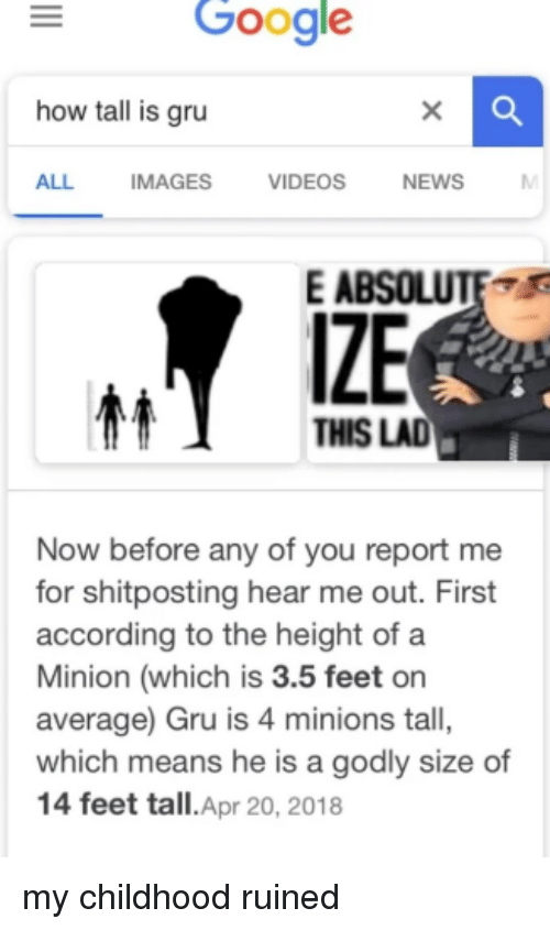 Google, News, and Reddit: Google  how tall is gru  ALL IMAGES VIDEOS NEWS  E AB  IZE  THIS LAD  Now before any of you report me  for shitposting hear me out. First  according to the height of a  Minion (which is 3.5 feet on  average) Gru is 4 minions tall,  which means he is a godly size of  14 feet tall.Apr 20, 2018