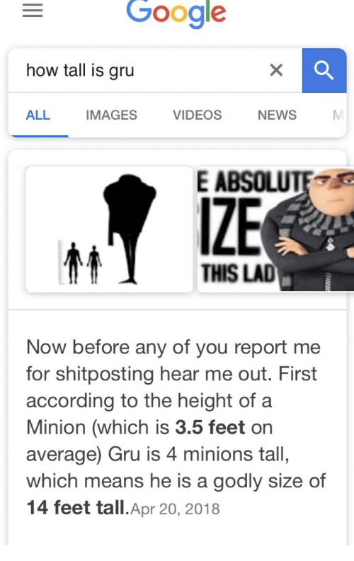 Google, News, and Videos: Google  how tall is gru  ALL  IMAGES  VIDEOS  NEWS  E ABSOLUTE  IZE  THIS LAD  Now before any of you report me  for shitposting hear me out. First  according to the height of a  Minion (which is 3.5 feet or  average) Gru is 4 minions tall,  which means he is a godly size of  14 feet tall.Apr 20, 2018