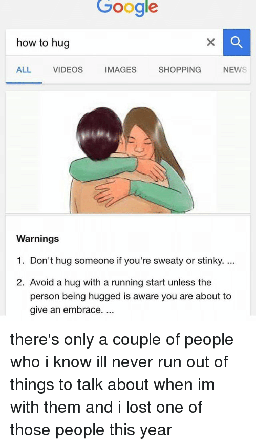 Google, Memes, and News: Google  how to hug  ALL  VIDEOS  IMAGES  SHOPPING  NEWS  Warnings  1. Don't hug someone if you're sweaty or stinky  2. Avoid a hug with a running start unless the  person being hugged is aware you are about to  give an embrace. there's only a couple of people who i know ill never run out of things to talk about when im with them and i lost one of those people this year