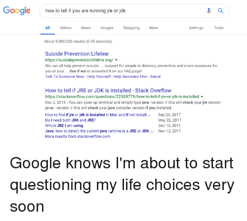 Google, Life, and News: Google  how to tell if you are running jre or jok  All  Videos  News  Images Shopping  More  Settings  Tools  About 9,980,000 results (0.45 seconds)  Suicide Prevention Lifeline  https://suicidepreventionlifeline.org/  We can all help prevent suicide.support for people in distress, prevention and crisis resources for  you or your.. See if we've answered it on our FAQ page!  Talk To Someone Now Help Yourself Help Someone Else About  How to tell if JRE or JDK is installed - Stack Overflow  https://stackoverflow.com/questions/22539779/how-to-tell-if-jre-or-jdk-is-installed  Dec 2, 2015- You can open up terminal and simply type java -version // this will check your jre version  javac-version this will check your java compiler version if you installed.  How to find if jre or jdk is installed in Mac and if not install. Sep 24, 2017  Do I need both JDK and JRE?  Which JRE I am using  Java: how to detect the current java runtime is a JRE or JDK Nov 12, 2011  More results from stackoverflow.com  May 22, 2017  Dec 13, 2011