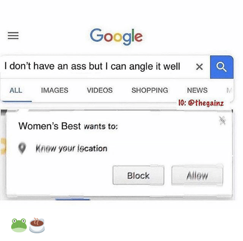 Ass, Google, and Memes: Google  I don't have an ass but I can angle it well  ×  ALL IMAGES VIDEOS SHOPPING NEWS M  IG: @thegainz  Women's Best wants to:  9  Knew your iscation  Block  Allew 🐸☕️