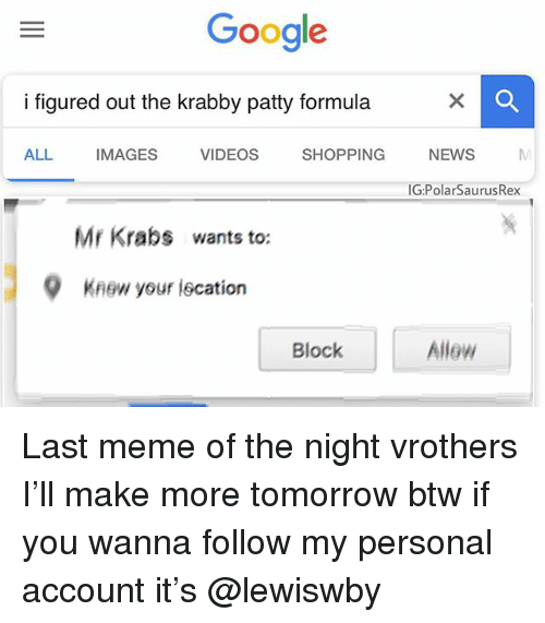 Google, Meme, and Memes: Google  i figured out the krabby patty formula  ALL IMAGES VIDEOS SHOPPING NEWS  G.PolarSaurusRex  Mr Krab§ wants to:  9  Knew your lecation  Block  Allew Last meme of the night vrothers I'll make more tomorrow btw if you wanna follow my personal account it's @lewiswby