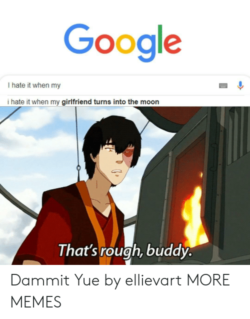 Dank, Google, and Memes: Google  I hate it when my  i hate it when my girlfriend turns into the moon  That's rough, buddy. Dammit Yue by ellievart MORE MEMES