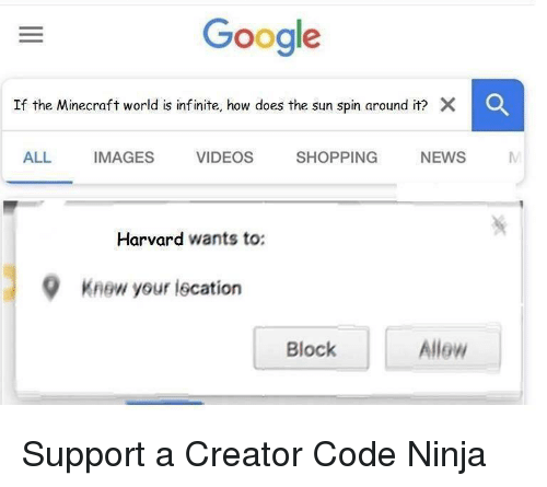 Google, Minecraft, and News: Google  If the Minecraft world is inf inite, how does the sun spin around it? X  C  ALL IMAGES VIDEOS SHOPPING NEWS M  Harvard wants to:  9  Knew your iscation  Block  Allew Support a Creator Code Ninja