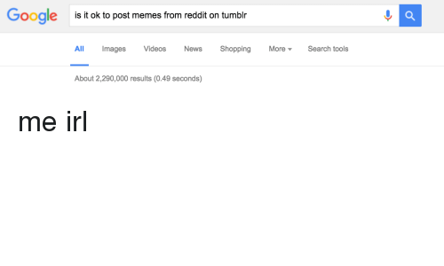 Google, Meme, and Memes: Google  is it ok to post memes from reddit on tumblr  All Images  Videos  News  Shopping More Search tools  About 2,290,000 results (0.49 seconds) me irl