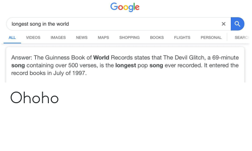 Books, Google, and News: Google  longest song in the world  ALL VIDEOSIMAGES NEWS MAPS SHOPPING BOOKS FLIGHTS PERSONAL  SEARC  Answer: The Guinness Book of World Records states that The Devil Glitch, a 69-minute  song containing over 500 verses, is the longest pop song ever recorded. It entered the  record books in July of 1997. Ohoho