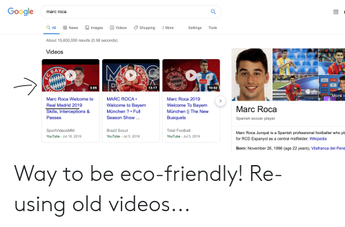 Football, Google, and News: Google  marc roca  Tools  Settings  More  Shopping  Videos  Images  E News  a All  About 15,600,000 results (0.58 seconds)  Videos  MC  KRA  ERA  BAYE  BAYE  ASTAR  MUN  10:02  HE  13:17  More i  3:05  Marc Roca 2019  MARC ROCA.  Marc Roca Welcome to  Welcome To Bayern  Marc Roca  Welcome to Bayern  Real Madrid 2019  München || The New  München? Full  Skills, Interceptions &  Spanish soccer player  Busquets  Season Show ...  Passes  Marc Roca Junqué is a Spanish professional footballer who pl  Total Football  Brazil Scout  SportVideosMM  for RCD Espanyol as a central midfielder. Wikipedia  YouTube Jul 5, 2019  YouTube - Jul 5, 2019  YouTube - Jul 16, 2019  Born: November 26, 1996 (age 22 years), Vilafranca del Pene  MV Way to be eco-friendly! Re-using old videos...