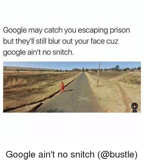 Google, Memes, and Snitch: Google may catch you escaping prison  but they'll still blur out your face cuz  google ain't no snitch. Google ain't no snitch (@bustle)