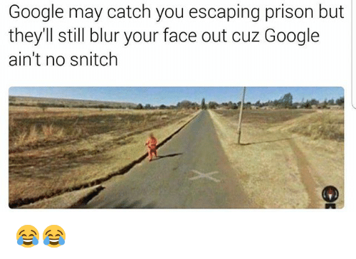 Funny, Google, and Snitch: Google may catch you escaping prison but  they'll still blur your face out cuz Google  ain't no snitch 😂😂