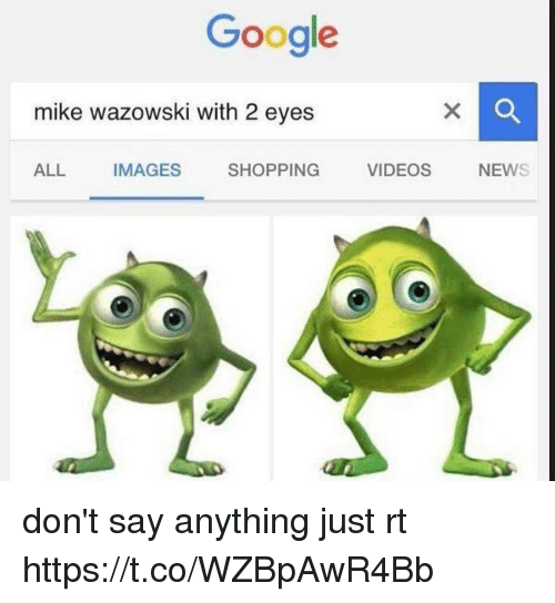 Google, Shopping, and Videos: Google  mike wazowski with 22 eyes  ALL IMAGES  SHOPPING  VIDEOS  NEW don't say anything just rt https://t.co/WZBpAwR4Bb