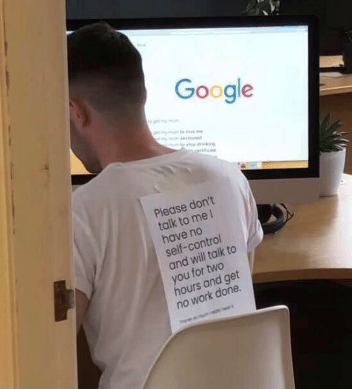 Google, Control, and Work: Google  my mu te Jo  sectoned  Please don't  talk to mel  have no  self-control  and will talk to  you for two  hours and get  no work done