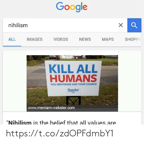 """Google, News, and Videos: Google  nihilism  X  SHOPPI  NEWS  ALL  IMAGES  VIDEOS  МАPS  KILL ALL  HUMANS  YOU MEATBAGS HAD YOUR CHANCE  Bender  2016  www.merriam-webster.com  """"Nihilism is the belief that all values are https://t.co/zdOPFdmbY1"""