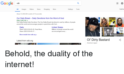 Funny, God, and Google: Google  odb  All  Images  Videos  News Shopping  More  tings Tools  SafeSe  About 12,000,000 results (0.76 seconds)  Our Daily Bread - Daily Devotions from the Word of God  https://odb.org/  Our Daily Bread Daily Devotions The Our Daily Bread devotional is read by millions of people  around the world and encourages people to spend time with God...  HE LIFE AND DU  ODB  Daily  Share ODB 2018-05-28. Read More  Share ODB 2018-05-27  United States  Millions of people around the world  are encouraged every...  More results from odb.org 》  More images  Latest from odb.org  Ol' Dirty Bastard  American rapper