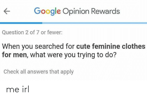 Clothes, Cute, and Google: Google Opinion Rewards  Question 2 of 7 or fewer:  When you searched for cute feminine clothes  for men, what were you trying to do?  Check all answers that apply me irl