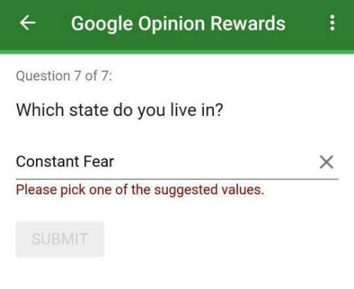 Google, Live, and Fear: Google Opinion Rewards  Question 7 of 7:  Which state do you live in?  Constant Fear  Please pick one of the suggested values.  SUBMIT