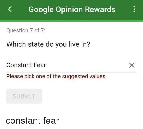 Google, Live, and Fear: Google Opinion Rewards  Question 7 of 7:  Which state do you live in?  Constant Fear  Please pick one of the suggested values.  SUBMIT constant fear