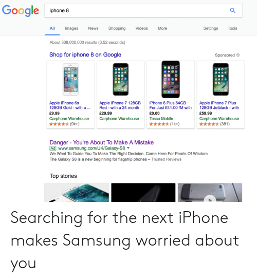 Apple, Google, and Iphone: Google phone  All  Images  News  Shopping  Videos  More  Settings  Tools  About 338,000,000 results (0.52 seconds)  Shop for iphone 8 on Google  Sponsored  Apple iPhone 6s  128GB Gold - with a  £9.99  Carphone Warehouse  Apple iPhone 7 128GB  Red with a 24 month  £29.99  Carphone Warehouse  iPhone 6 Plus 64GE  For Just £41.00 /M with 128GB Jetblack- with  £0.00  Tesco Mobile  Apple iPhone 7 Plus  £59.99  Carphone Warehouse  ★ナ(1kt)  (381)  Danger - You're About To Make A Mistake  Ad www.samsung.com/UK/Galaxy-S8  We Want To Guide You To Make The Right Decision. Come Here For Pearls Of Wisdom  The Galaxy S8 is a new beginning for flagship phones - Trusted Reviews  Top stories Searching for the next iPhone makes Samsung worried about you