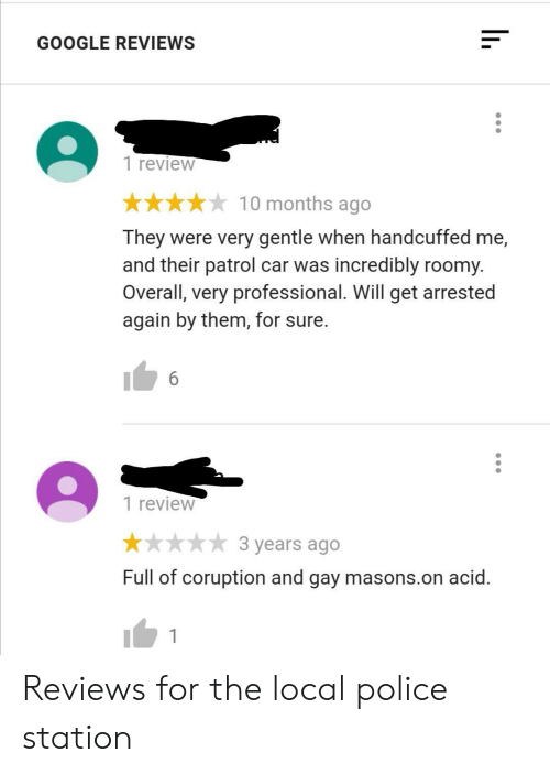Google, Police, and Reviews: GOOGLE REVIEWS  1 review  10 months ago  They were very gentle when handcuffed me,  and their patrol car was incredibly roomy.  Overall, very professional. Will get arrested  again by them, for sure.  6  1 review  3 years ago  Full of coruption and gay masons.on acid. Reviews for the local police station
