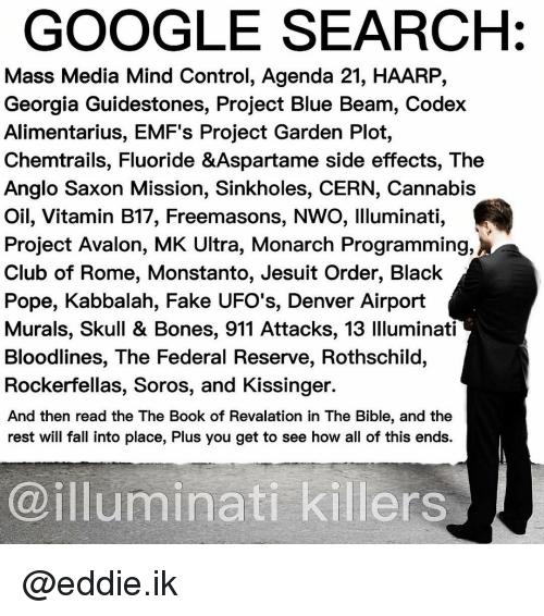 Memes, Google Search, and ?: GOOGLE SEARCH Mass Media Mind Control, Agenda 21, HAARP, Georgia Guidestones, Project Blue Beam, Codex Alimentarius, EMF's Project Garden Plot, Chemtrails, Fluoride &Aspartame side effects, The Anglo Saxon Mission, Sinkholes, CERN, Cannabis Oil, Vitamin B17, Freemasons, Nwo, Illuminati, Project Avalon, MK Ultra, Monarch Programming, Club of Rome, Monstanto, Jesuit order, Black Pope, Kabbalah, Fake UFO's, Denver Airport Murals, Skull & Bones, 911 Attacks, 13 llluminati Bloodlines, The Federal Reserve, Rothschild, Rockerfellas, Soros, and Kissinger. And then read the The Book of Revalation in The Bible, and the rest will fall into place, Plus you get to see how all of this ends. @illuminati killers. @eddie.ik
