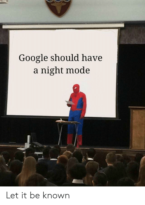 Google, Let It Be, and Mode: Google should have  a night mode Let it be known