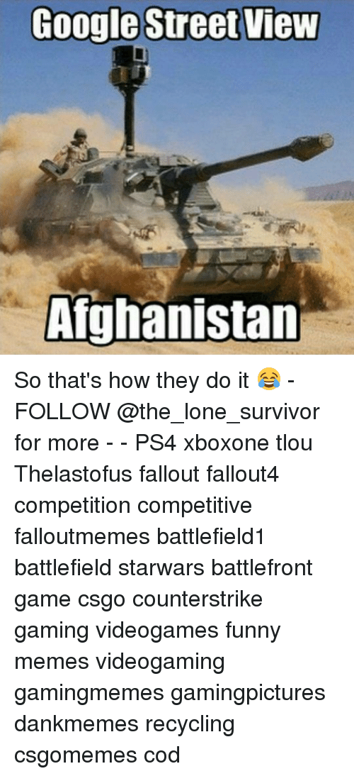 Funny, Google, and Memes: Google Street View  Afghanistan So that's how they do it 😂 - FOLLOW @the_lone_survivor for more - - PS4 xboxone tlou Thelastofus fallout fallout4 competition competitive falloutmemes battlefield1 battlefield starwars battlefront game csgo counterstrike gaming videogames funny memes videogaming gamingmemes gamingpictures dankmemes recycling csgomemes cod