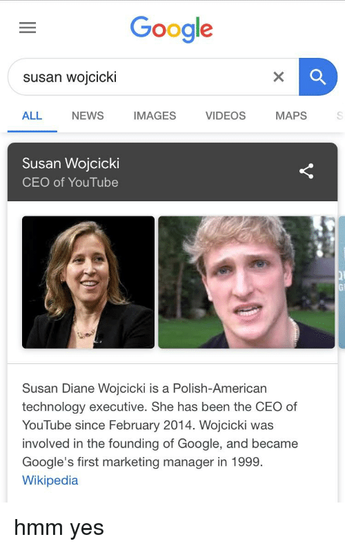 Google, News, and Videos: Google  susan wojcicki  ALL NEWS IMAGES VIDEOS MAPS  Susan Wojcicki  CEO of YouTube  Gi  Susan Diane Wojcicki is a Polish-American  technology executive. She has been the CEO of  YouTube since February 2014. Wojcicki was  involved in the founding of Google, and became  Google's first marketing manager in 1999.  Wikipedia