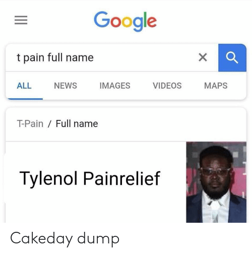 Google, News, and T-Pain: Google  t pain full name  NEWS  MAPS  ALL  IMAGES  VIDEOS  T-Pain / Full name  Tylenol Painrelief Cakeday dump