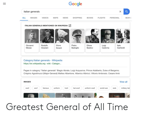 "Books, Google, and News: Google  talian generals  ALL  IMAGES  VIDEOS  MAPS  NEWS  SHOPPING  BOOKS  FLIGHTS  PERSONAL  SEARC  ITALIAN GENERALS MENTIONED ON WIKIPEDIA  CHEF  YAR-DEE  Giovanni  Messe  Rodolfo  Graziani  Ettore  Boiardi  Pietro  Badoglio  Ettore  Bastico  Luigi  Cadorna  Italo  Gariboldi  Category:ltalian generals - Wikipedia  https://en.wikipedia.org wiki Categor...  Pages in category ""Italian generals"" Biagio Abrate. Luigi Acquaviva. Prince Adalberto, Duke of Bergamo.  Crispino Agostinucci (Major-General) Matteo Albertone. Alberico Albricci. Vittorio Ambrosio. Cesare Amè  IMAGES  View all  ww2  famous  uniform  hoi4  hat ww2  uniform ww2  world war  rank  military ital Greatest General of All Time"