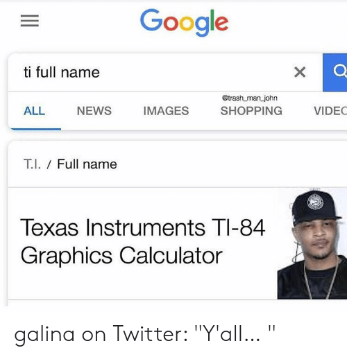"""Google, News, and Shopping: Google  ti full name  @trash man john  ALL NEWS IMAGES SHOPPING VIDEC  T.l. / Full name  Texas Instruments TI-84  Graphics Calculator galina on Twitter: """"Y'all… """""""