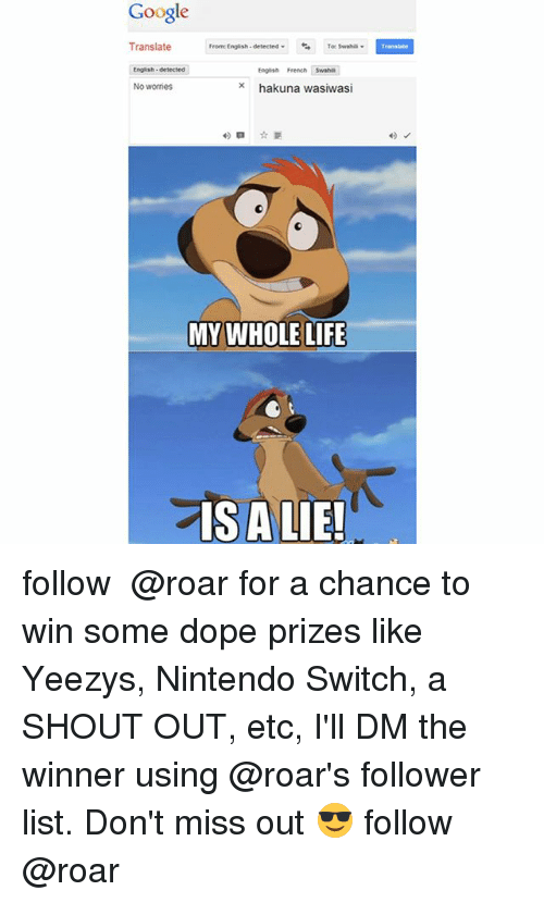 Dope, Google, and Life: Google  Translate  From  English- detected  Toe Swahili  Eng sh-detected  English French  x hakuna wasiwasi  No worries  MY WHOLE LIFE  IS A LIE! follow ➞ @roar for a chance to win some dope prizes like Yeezys, Nintendo Switch, a SHOUT OUT, etc, I'll DM the winner using @roar's follower list. Don't miss out 😎 follow ➞ @roar