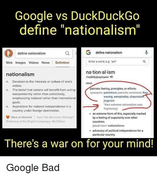 "Bad, Goals, and Google: Google vs DuckDuckGo  define ""nationalism""  define nationalism  define nationalism  Web Images Videos News Definition  Enter a word, e.g. pie  na tion al ism  naSH(a)nalizam/  nationalism  n. Devotion to the interests or culture of one's  n. The belief that nations will benefit from acting  noun  nation.  patriotic feeling, principles, or efforts.  symonyms: patriotism, patriotic sentiment, flag  independently rather than collectively  emphasizing national rather than international  goals.  Aspirations for national independence in a  country under foreign domination.  waving,xenophobia, chauvinis  jingoism  their extreme nationalism was  frightening""  n.  an extrene form of this, especially marked  by a feeling of superiority over other  countries  plural noun: nationalisms  advocacy of political independence for a  particular country  .  More at Wordnik from The American Heritage  Dictionary of the English Language, 4th Edition  There's a war on for your mind!"