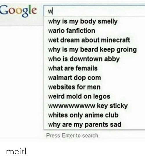 Anime, Beard, and Club: Google W  why is my body smelly  wario fanfiction  wet dream about minecraft  why is my beard keep groing  who is downtown abby  what are femails  walmart dop com  websites for men  weird mold on legos  wwwwwwwww key sticky  whites only anime club  why are my parents sad  Press Enter to search meirl