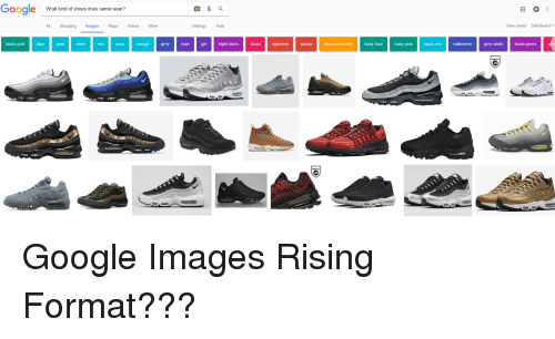 Google, Shoes, and Shopping: Google  What kind of shoes does santa wear?  All  Shopping  Images  Maps  Videos  More  Settings Tools  View saved  SafeSearch▼  black gold  blue  pink  red  navy  orange  grey  man  girl triple black haki  supreme  stussy  black and white  baby blue  baby pink  black red  grey white  khaki green