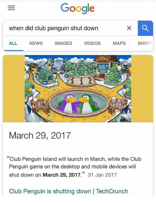 "Club, Google, and News: Google  when did club penguin shut down  ALL NEWS IMAGES VIDEOS MAPS SHOPF  March 29, 2017  ""Club Penguin Island will launch in March, while the Club  Penguin game on the desktop and mobile devices will  shut down on March 29, 2017."" 31 Jan 2017  Club Penguin is shutting down 