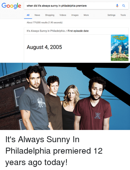 Google, Memes, and News: Google  when did it's always sunny in philadelphia premiere  All News Shopping Videos Images More  Settings Tools  About 779,000 results (1.90 seconds)  It's Always Sunny in Philadelphia / First episode date  August 4, 2005 It's Always Sunny In Philadelphia premiered 12 years ago today!